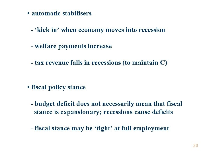 • automatic stabilisers - 'kick in' when economy moves into recession - welfare