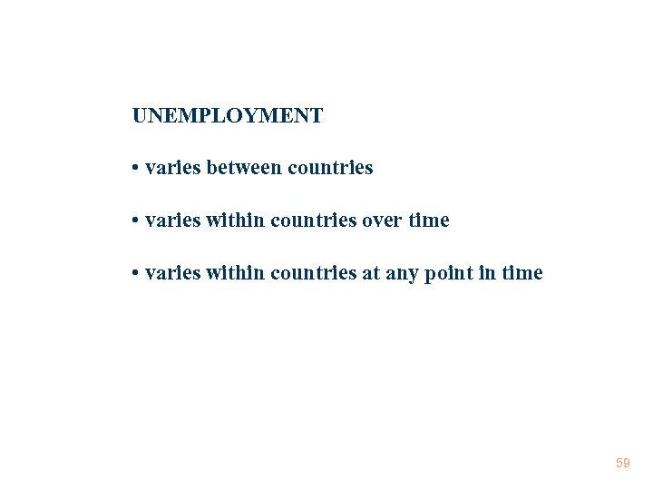UNEMPLOYMENT • varies between countries • varies within countries over time • varies within