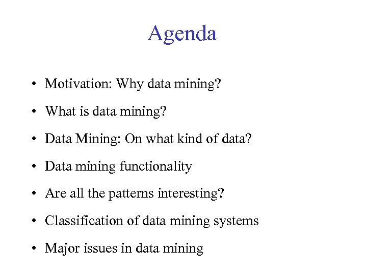 Agenda • Motivation: Why data mining? • What is data mining? • Data Mining: