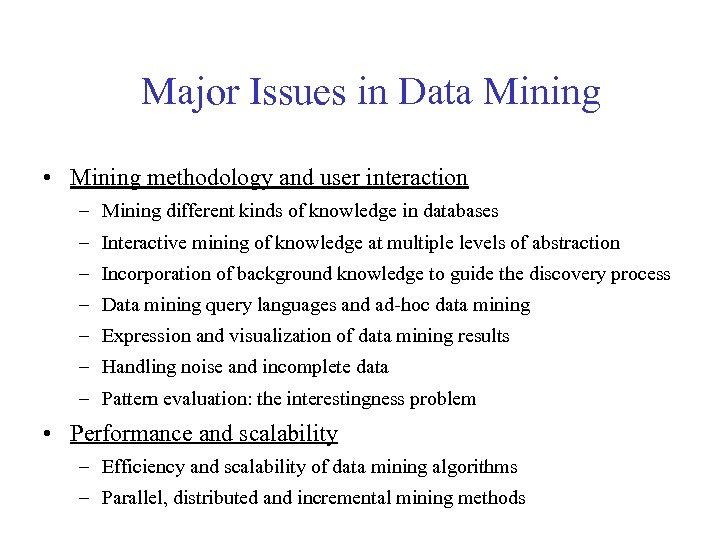 Major Issues in Data Mining • Mining methodology and user interaction – Mining different