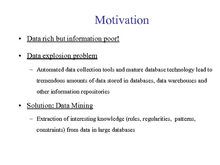 Motivation • Data rich but information poor! • Data explosion problem – Automated data