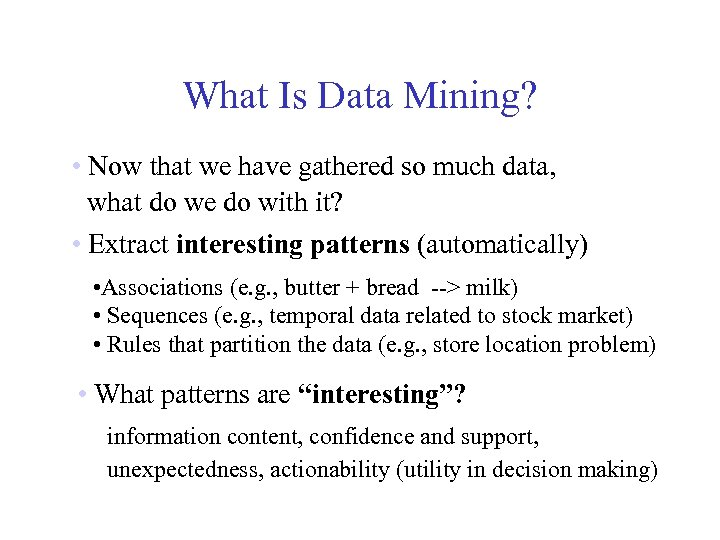 What Is Data Mining? • Now that we have gathered so much data, what