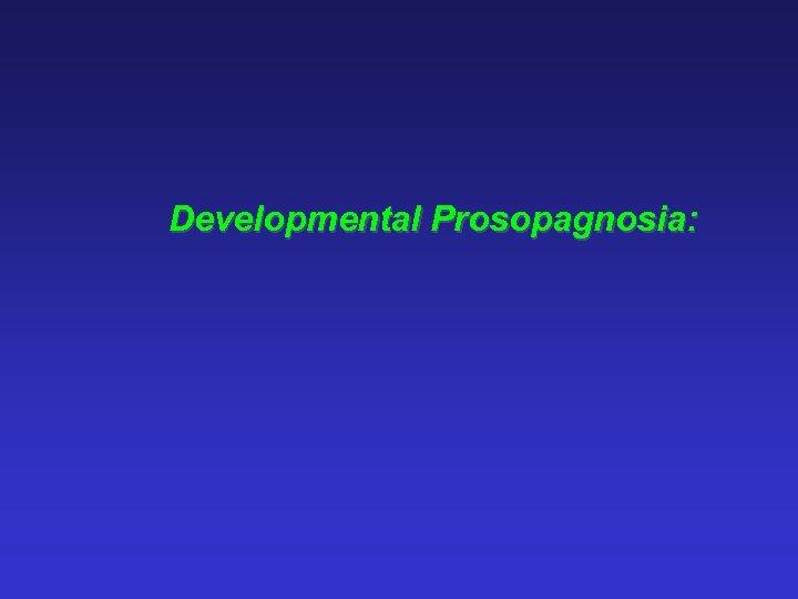 Developmental Prosopagnosia: