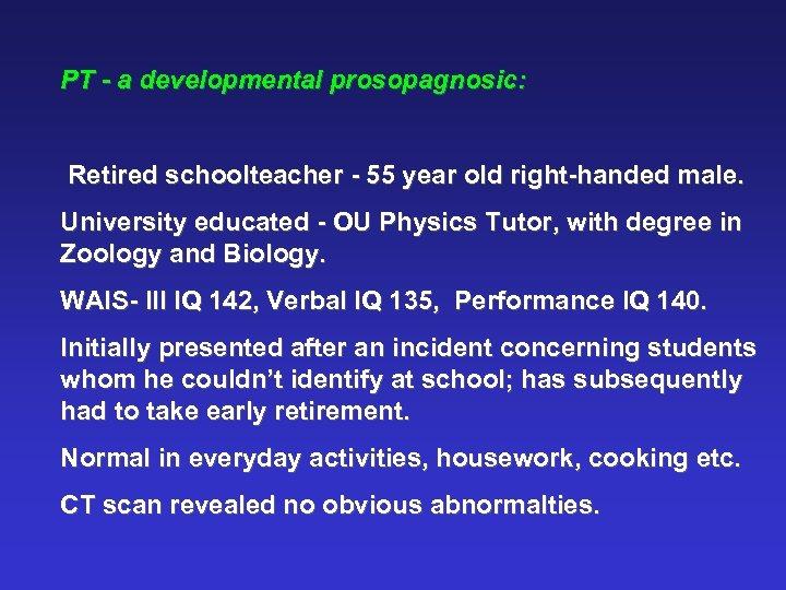 PT - a developmental prosopagnosic: Retired schoolteacher - 55 year old right-handed male. University