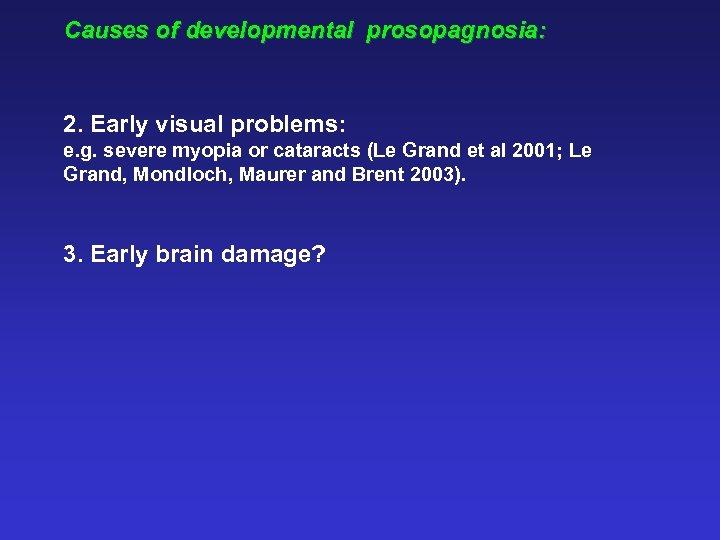 Causes of developmental prosopagnosia: 2. Early visual problems: e. g. severe myopia or cataracts