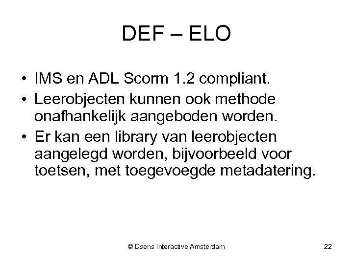 DEF – ELO • IMS en ADL Scorm 1. 2 compliant. • Leerobjecten kunnen