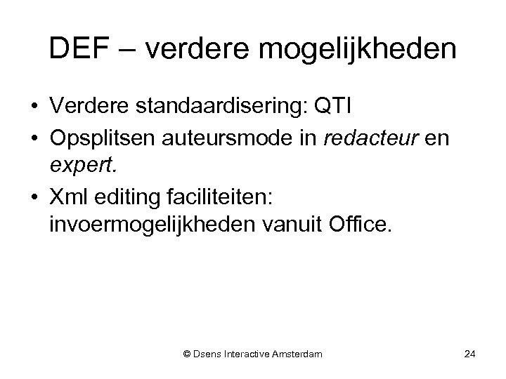 DEF – verdere mogelijkheden • Verdere standaardisering: QTI • Opsplitsen auteursmode in redacteur en