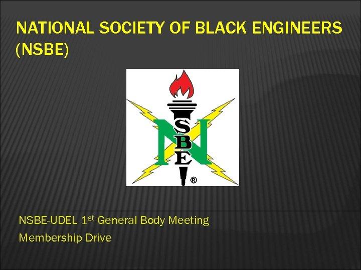 NATIONAL SOCIETY OF BLACK ENGINEERS (NSBE) NSBE-UDEL 1 st General Body Meeting Membership Drive