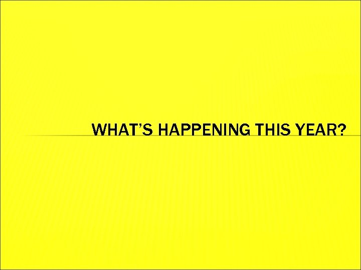 WHAT'S HAPPENING THIS YEAR?