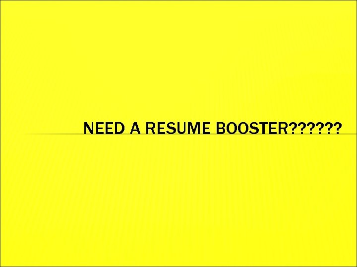 NEED A RESUME BOOSTER? ? ?