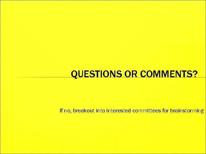 QUESTIONS OR COMMENTS? If no, breakout into interested committees for brainstorming
