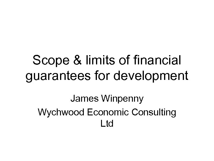 Scope & limits of financial guarantees for development James Winpenny Wychwood Economic Consulting Ltd