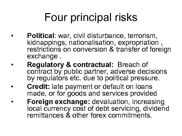 Four principal risks • • Political: war, civil disturbance, terrorism, kidnappings, nationalisation, expropriation ,