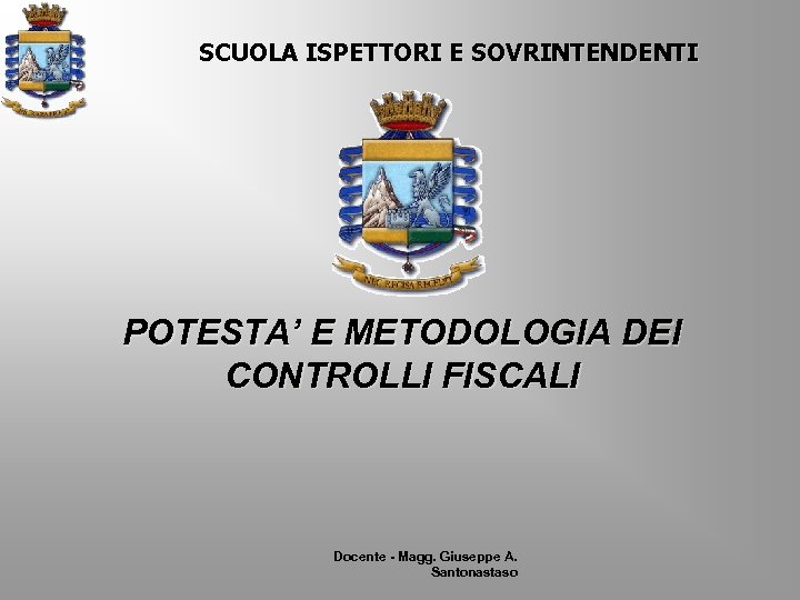SCUOLA ISPETTORI E SOVRINTENDENTI POTESTA' E METODOLOGIA DEI CONTROLLI FISCALI Docente - Magg. Giuseppe