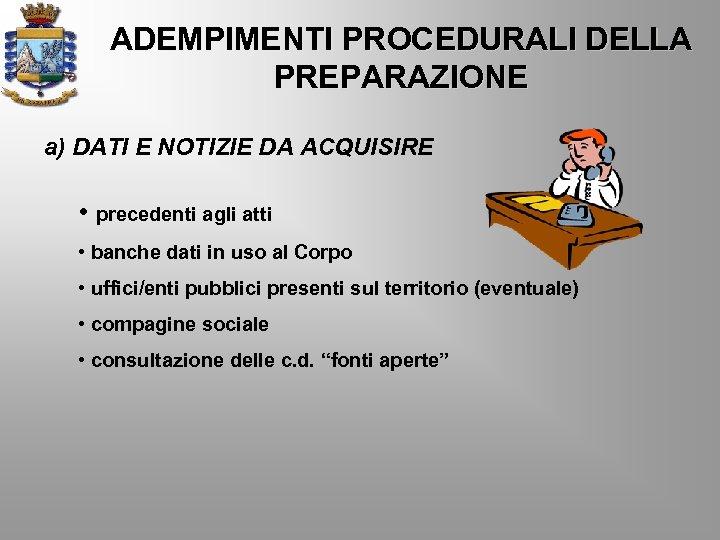 ADEMPIMENTI PROCEDURALI DELLA PREPARAZIONE a) DATI E NOTIZIE DA ACQUISIRE • precedenti agli atti