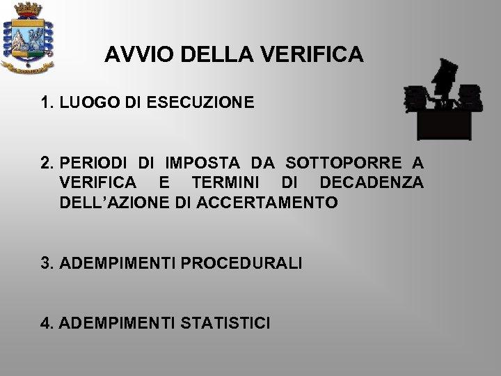AVVIO DELLA VERIFICA 1. LUOGO DI ESECUZIONE 2. PERIODI DI IMPOSTA DA SOTTOPORRE A
