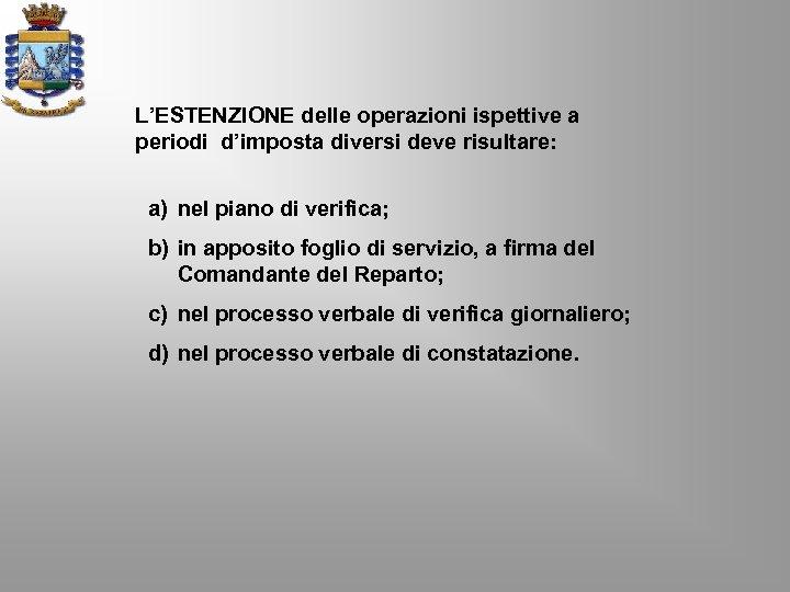 L'ESTENZIONE delle operazioni ispettive a periodi d'imposta diversi deve risultare: a) nel piano di