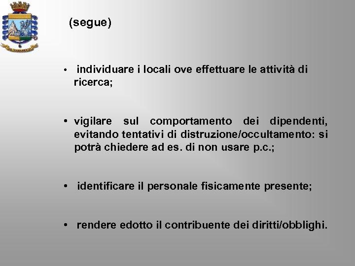 (segue) • individuare i locali ove effettuare le attività di ricerca; • vigilare sul