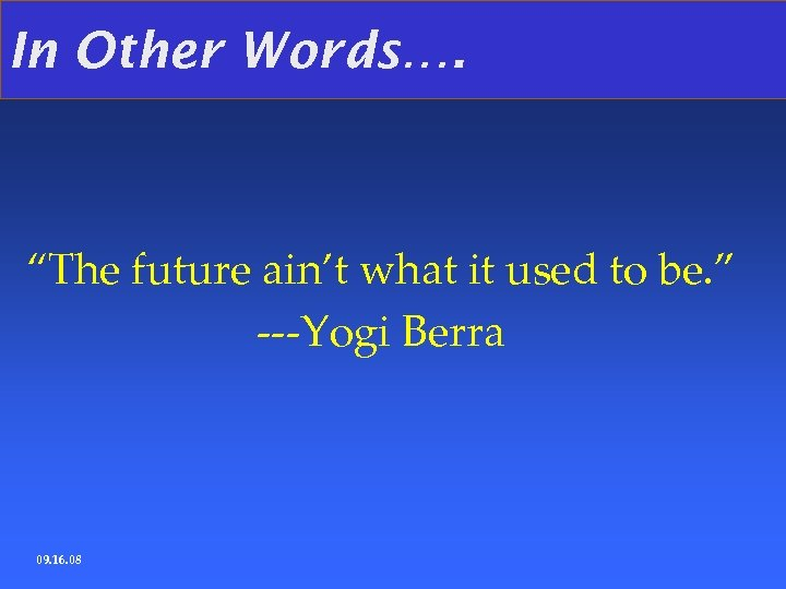 "In Other Words…. ""The future ain't what it used to be. "" ---Yogi Berra"