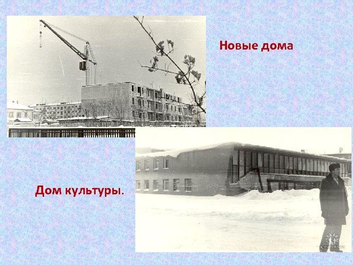 Новые дома Дом культуры.