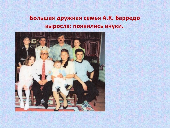 Большая дружная семья А. К. Барредо выросла: появились внуки.