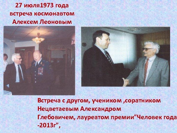 27 июля 1973 года встреча космонавтом Алексем Леоновым Встреча с другом, учеником , соратником