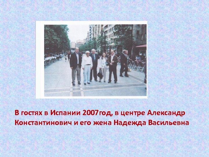 В гостях в Испании 2007 год, в центре Александр Константинович и его жена Надежда