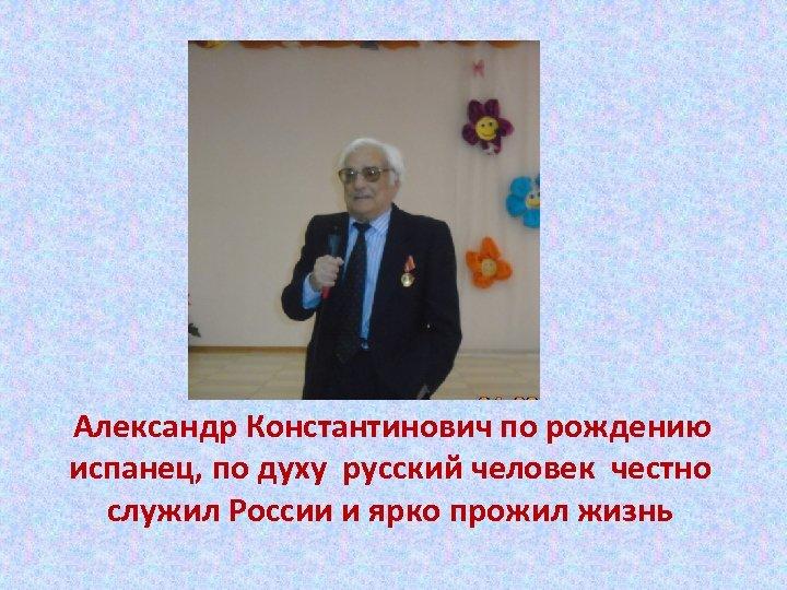 Александр Константинович по рождению испанец, по духу русский человек честно служил России и ярко