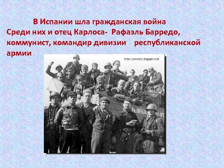 В Испании шла гражданская война Среди них и отец Карлоса- Рафаэль Барредо, коммунист, командир