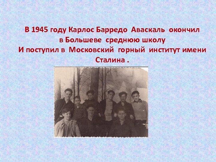 В 1945 году Карлос Барредо Аваскаль окончил в Большеве среднюю школу И поступил в