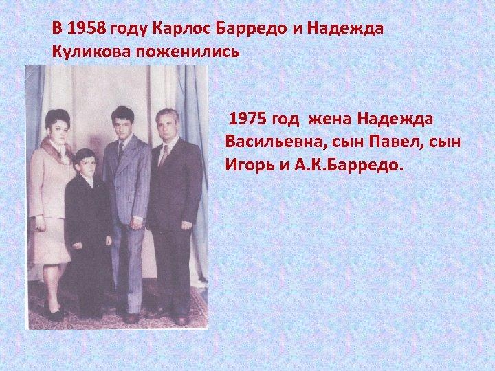 В 1958 году Карлос Барредо и Надежда Куликова поженились 1975 год жена Надежда Васильевна,