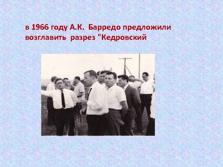 в 1966 году А. К. Барредо предложили возглавить разрез