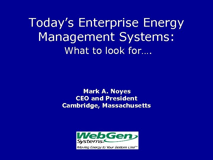 Today's Enterprise Energy Management Systems: What to look for…. Mark A. Noyes CEO and