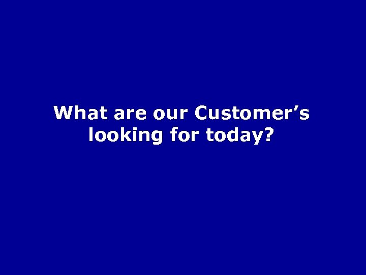 What are our Customer's looking for today?