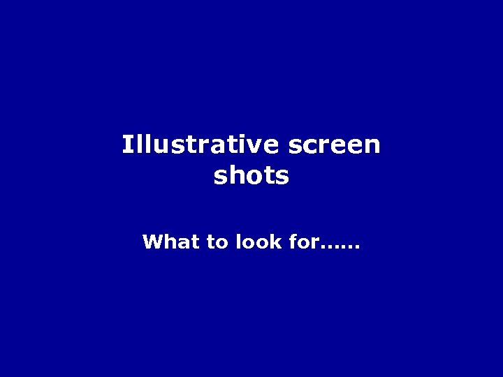 Illustrative screen shots What to look for……