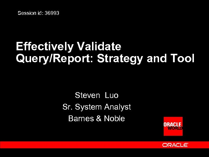 Session id: 36993 Effectively Validate Query/Report: Strategy and Tool Steven Luo Sr. System Analyst