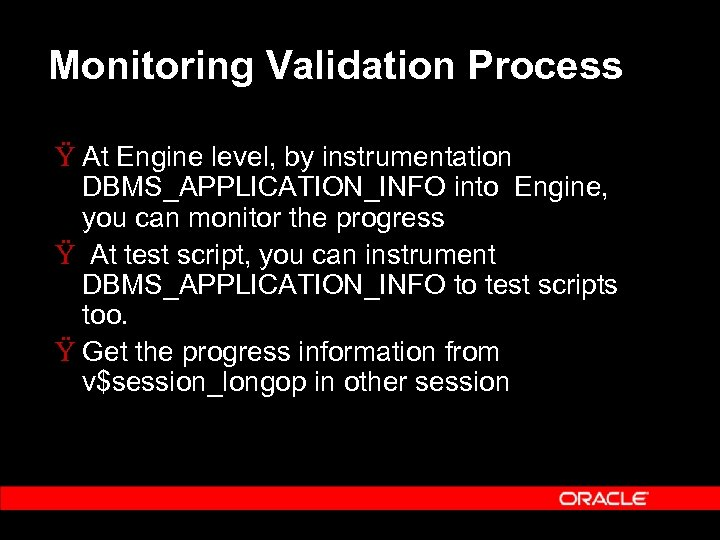 Monitoring Validation Process Ÿ At Engine level, by instrumentation DBMS_APPLICATION_INFO into Engine, you can