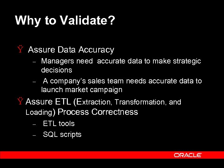 Why to Validate? Ÿ Assure Data Accuracy – – Managers need accurate data to