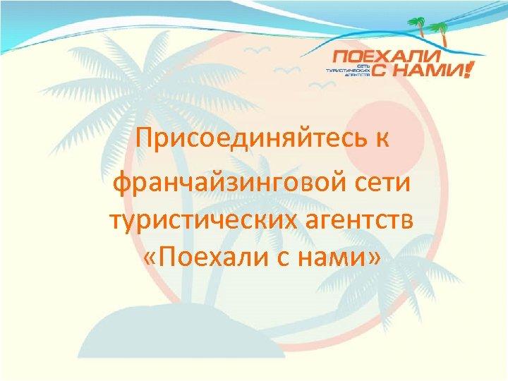 Присоединяйтесь к франчайзинговой сети туристических агентств «Поехали с нами»