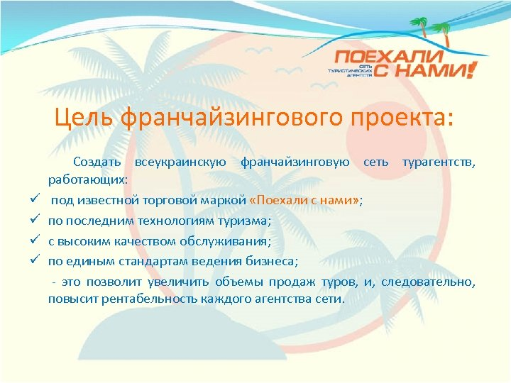 Цель франчайзингового проекта: Создать всеукраинскую франчайзинговую сеть турагентств, работающих: ü под известной торговой маркой