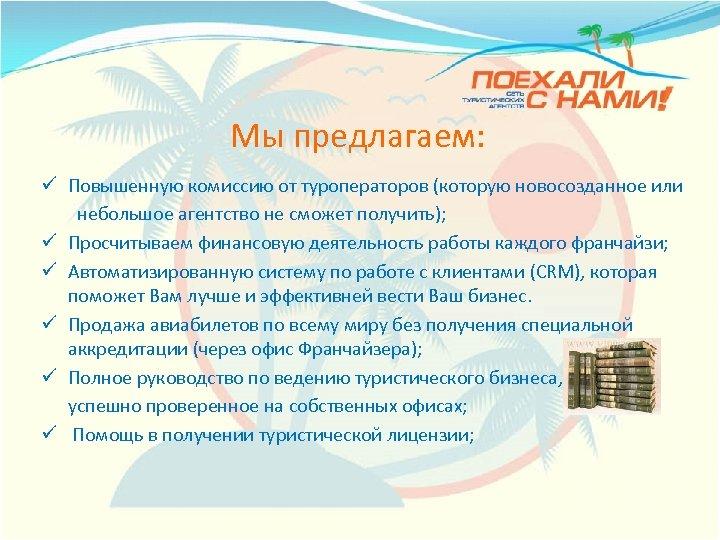 Мы предлагаем: ü Повышенную комиссию от туроператоров (которую новосозданное или небольшое агентство не сможет