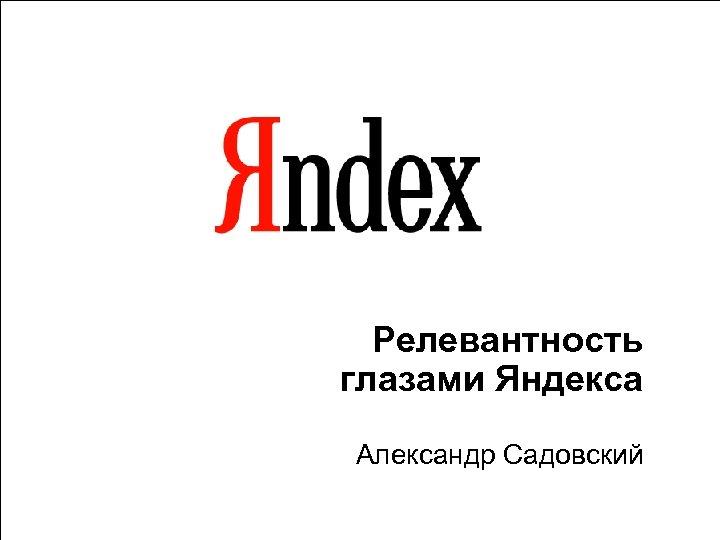 Релевантность глазами Яндекса Александр Садовский 1
