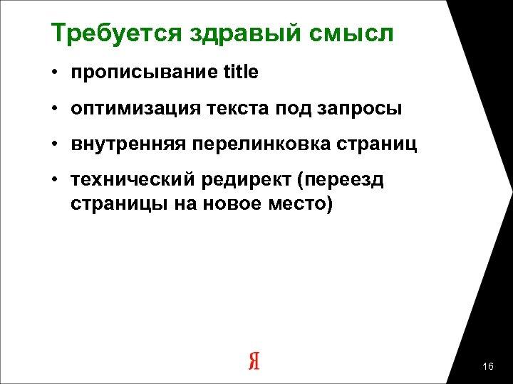 Требуется здравый смысл • прописывание title • оптимизация текста под запросы • внутренняя перелинковка