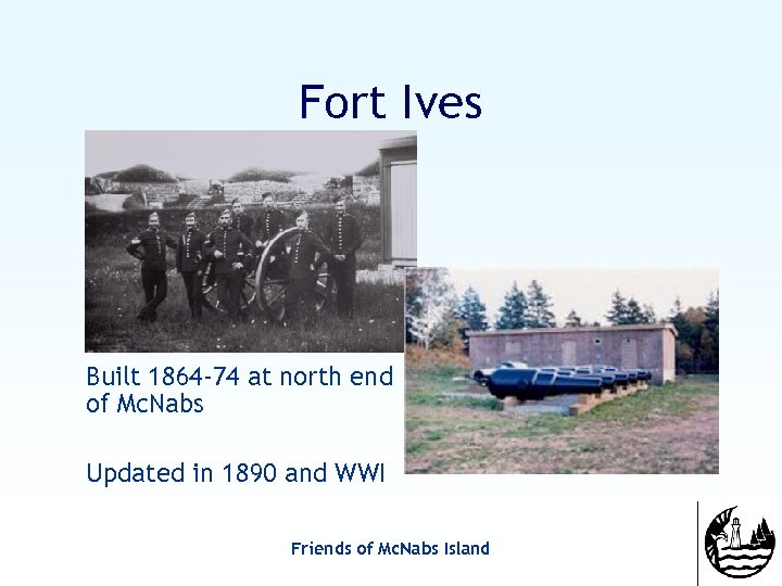 Fort Ives Built 1864 -74 at north end of Mc. Nabs Updated in 1890