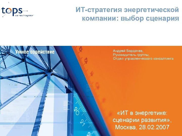 ИТ-стратегия энергетической компании: выбор сценария Андрей Бордачев, Руководитель группы, Отдел управленческого консалтинга «ИТ в