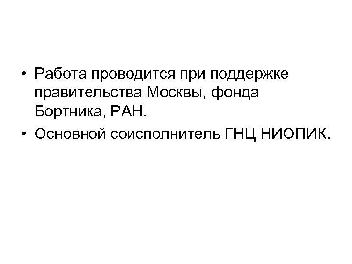 • Работа проводится при поддержке правительства Москвы, фонда Бортника, РАН. • Основной соисполнитель