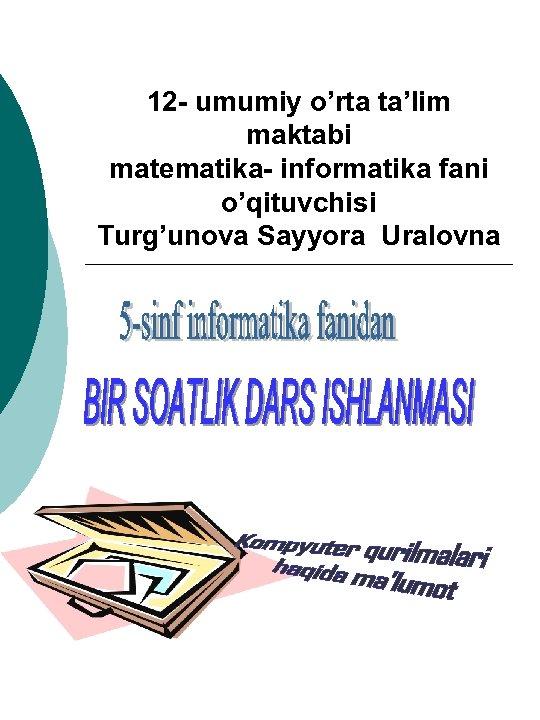 12 - umumiy o'rta ta'lim maktabi matematika- informatika fani o'qituvchisi Turg'unova Sayyora Uralovna