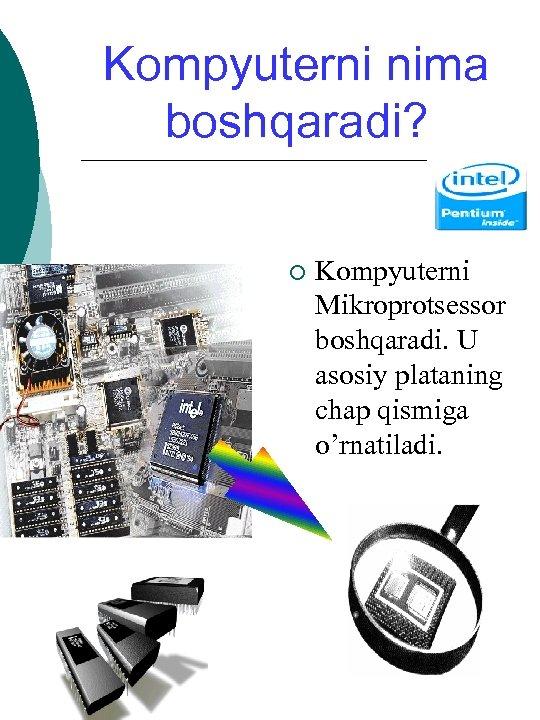 Kompyuterni nima boshqaradi? ¡ Kompyuterni Mikroprotsessor boshqaradi. U asosiy plataning chap qismiga o'rnatiladi.