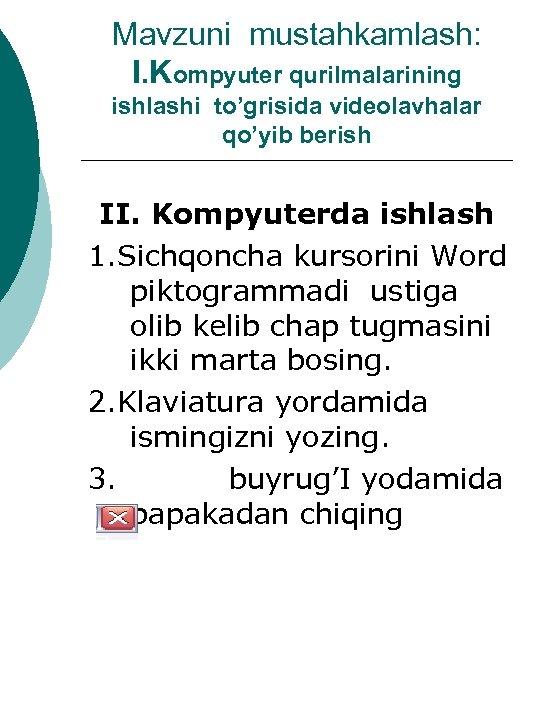 Mavzuni mustahkamlash: I. Kompyuter qurilmalarining ishlashi to'grisida videolavhalar qo'yib berish II. Kompyuterda ishlash 1.