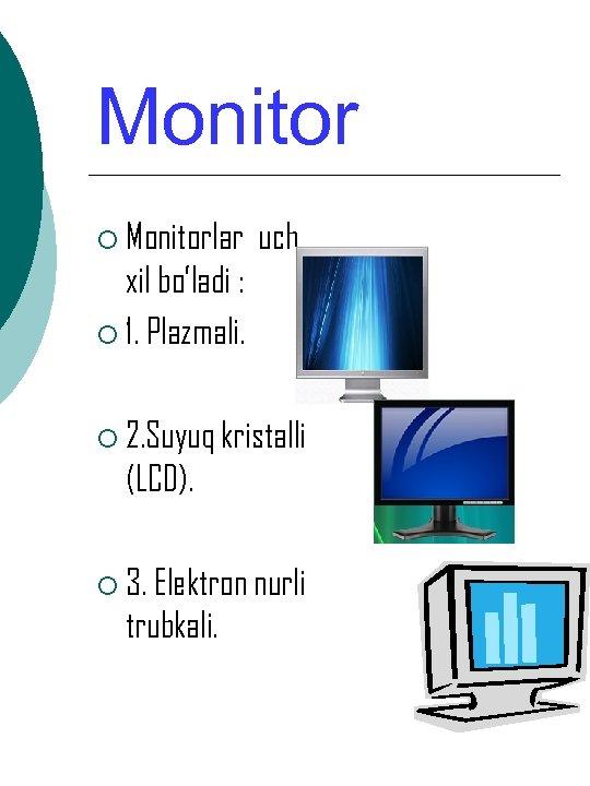 Monitor ¡ Monitorlar uch xil bo'ladi : ¡ 1. Plazmali. ¡ 2. Suyuq kristalli
